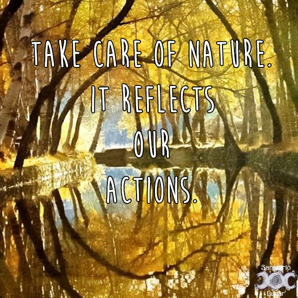 Nature is my church - 22 Take care of nature It reflects our actions